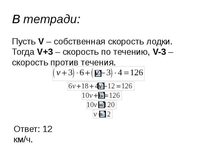 В тетради: Пусть V – собственная скорость лодки. Тогда V+3 – скорость по течению, V-3 – скорость против течения.