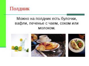 Можно на полдник есть булочки, вафли, печенье с чаем, соком или молоком. Можно н