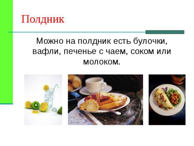 Можно на полдник есть булочки, вафли, печенье с чаем, соком или молоком. Можно на полдник есть булочки, вафли, печенье с чаем, соком или молоком.