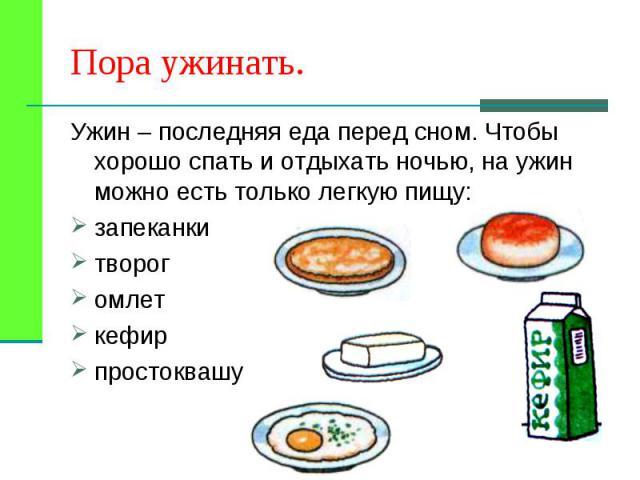 Ужин – последняя еда перед сном. Чтобы хорошо спать и отдыхать ночью, на ужин можно есть только легкую пищу: Ужин – последняя еда перед сном. Чтобы хорошо спать и отдыхать ночью, на ужин можно есть только легкую пищу: запеканки творог омлет кефир пр…