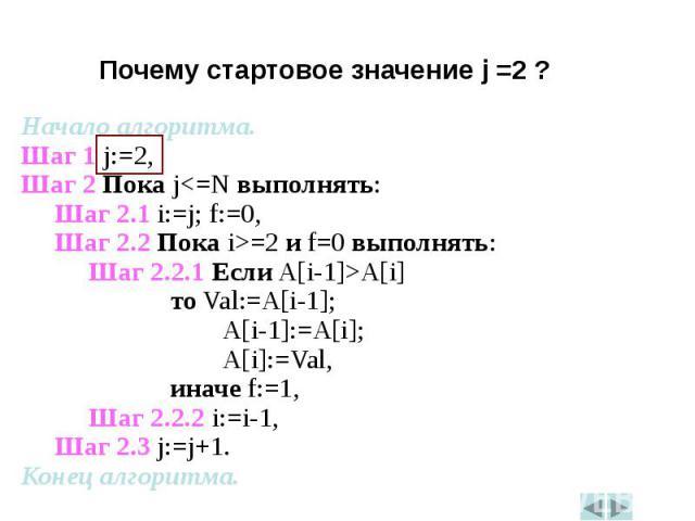 Начало алгоритма.Начало алгоритма.Шаг 1 j:=2,Шаг 2 Пока j<=N выполнять:Шаг 2.1 i:=j; f:=0,Шаг 2.2 Пока i>=2 и f=0 выполнять:Шаг 2.2.1 Если A[i-1]>A[i] то Val:=A[i-1]; A[i-1]:=A[i]; A[i]:=Val, иначе f:=1,Шаг 2.2.2 i:=i-1,Шаг 2.3 j:=j+1.Конец…