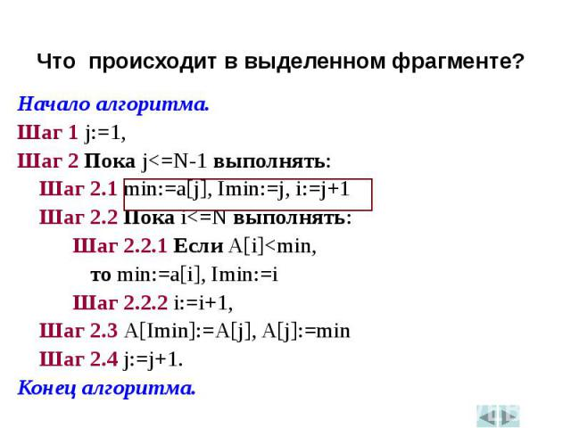 Начало алгоритма.Начало алгоритма.Шаг 1 j:=1,Шаг 2 Пока j<=N-1 выполнять: Шаг 2.1 min:=a[j], Imin:=j, i:=j+1 Шаг 2.2 Пока i<=N выполнять: Шаг 2.2.1 Если A[i]<min, то min:=a[i], Imin:=i Шаг 2.2.2 i:=i+1, Шаг 2.3 A[Imin]:=A[j], A[j]:=min Шаг …