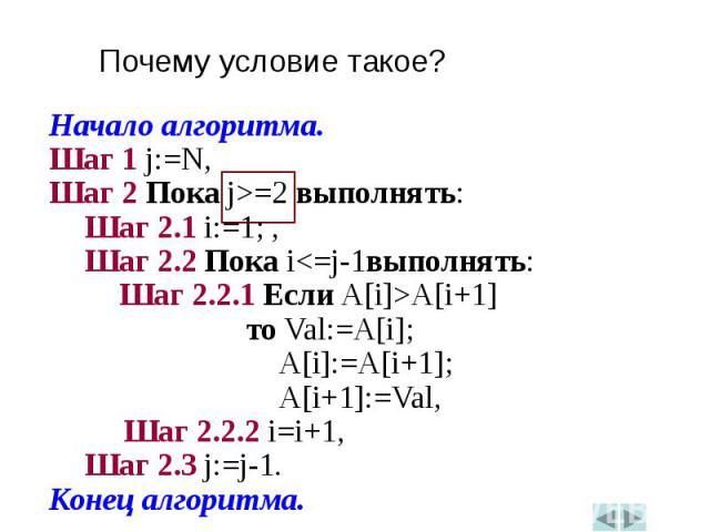 Начало алгоритма.Начало алгоритма.Шаг 1 j:=N,Шаг 2 Пока j>=2 выполнять:Шаг 2.1 i:=1; ,Шаг 2.2 Пока i<=j-1выполнять:Шаг 2.2.1 Если A[i]>A[i+1] то Val:=A[i]; A[i]:=A[i+1]; A[i+1]:=Val, Шаг 2.2.2 i=i+1,Шаг 2.3 j:=j-1.Конец алгоритма.