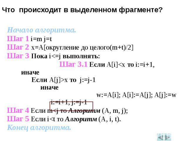 Начало алгоритма.Начало алгоритма.Шаг 1 i=m j=tШаг 2 x=A[округление до целого(m+t)/2]Шаг 3 Пока i<=j выполнять:Шаг 3.1 Если A[i]<x то i:=i+1, иначе Если A[j]>x то j:=j-1 иначе w:=A[i]; A[i]:=A[j]; A[j]:=w i:=i+1, j:=j-1Шаг 4 Если m<j то …