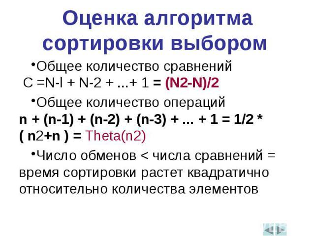 Оценка алгоритма сортировки выбором Общее количество сравнений C =N-l + N-2 + ...+ 1 = (N2-N)/2Общее количество операций n + (n-1) + (n-2) + (n-3) + ... + 1 = 1/2 * ( n2+n ) = Theta(n2)Число обменов < числа сравнений = время сортировки растет ква…