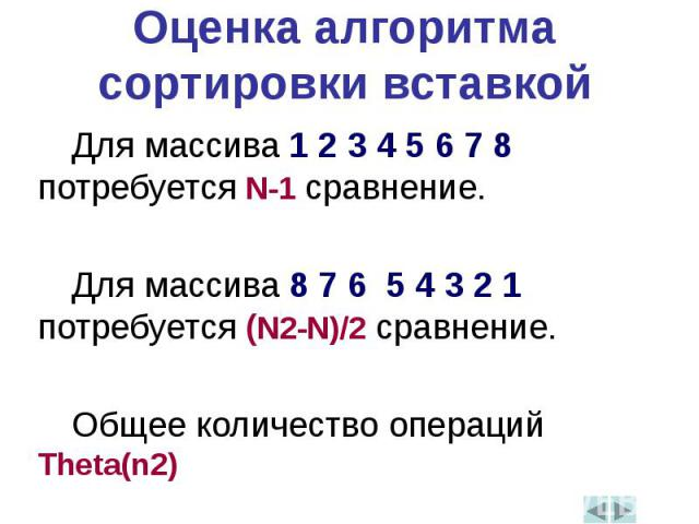 Оценка алгоритма сортировки вставкойДля массива 1 2 3 4 5 6 7 8 потребуется N-1 сравнение.Для массива 8 7 6 5 4 3 2 1 потребуется (N2-N)/2 сравнение.Общее количество операций Theta(n2)