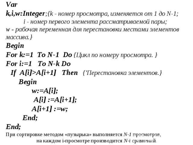 Var k,i,w:Integer;{k - номер просмотра, изменяется от 1 до N-1; i - номер первого элемента рассматриваемой пары; w - рабочая переменная для перестановки местами элементов массива.} BeginFor k:=1 To N-1 Do {Цикл по номеру просмотра. } For i:=1 To N-k…