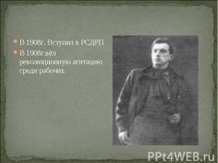 В 1908г. Вступил в РСДРП В 1908г. Вступил в РСДРП В 1908г.вёл революционную агит
