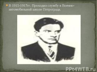 В 1915-1917гг. Проходил службу в Военно-автомобильной школе Петрограда. В 1915-1