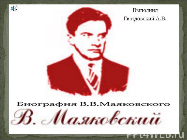 Выполнил Гвоздовский А.В. Биография В.В.Маяковского