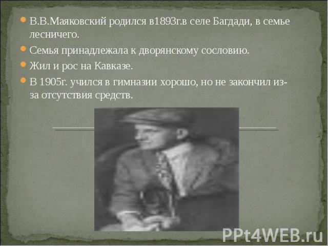 В.В.Маяковский родился в1893г.в селе Багдади, в семье лесничего. Семья принадлежала к дворянскому сословию. Жил и рос на Кавказе. В 1905г. учился в гимназии хорошо, но не закончил из-за отсутствия средств.
