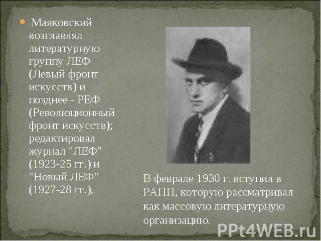 Маяковский возглавлял литературную группу ЛЕФ (Левый фронт искусств) и позднее - РЕФ (Революционный фронт искусств); редактировал журнал