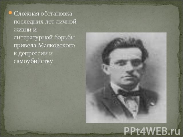 Сложная обстановка последних лет личной жизни и литературной борьбы привела Маяковского к депрессии и самоубийству