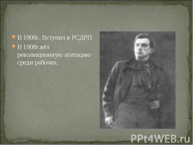 В 1908г. Вступил в РСДРП В 1908г. Вступил в РСДРП В 1908г.вёл революционную агитацию среди рабочих.