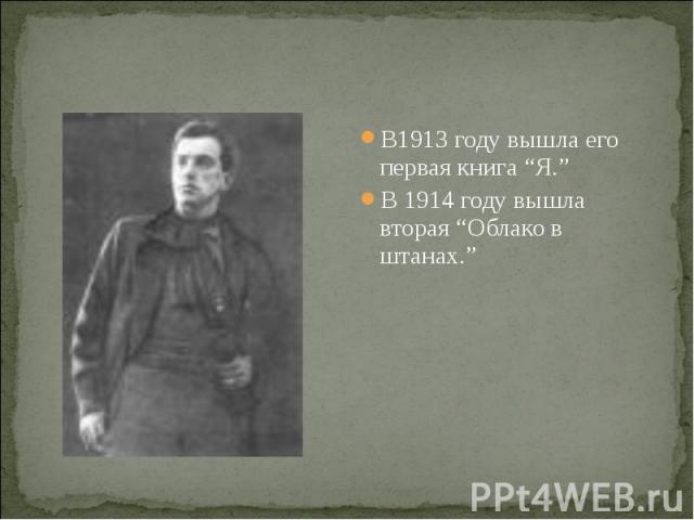"""В1913 году вышла его первая книга """"Я."""" В1913 году вышла его первая книга """"Я."""" В 1914 году вышла вторая """"Облако в штанах."""""""