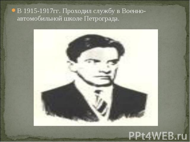 В 1915-1917гг. Проходил службу в Военно-автомобильной школе Петрограда. В 1915-1917гг. Проходил службу в Военно-автомобильной школе Петрограда.