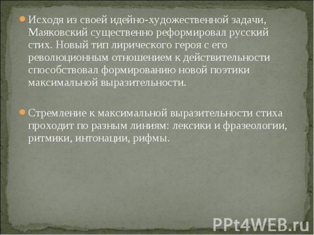 Исходя из своей идейно-художественной задачи, Маяковский существенно реформировал русский стих. Новый тип лирического героя с его революционным отношением к действительности способствовал формированию новой поэтики максимальной выразительности. Исхо…