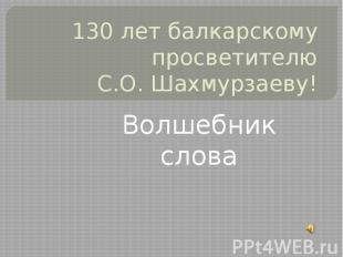 130 лет балкарскому просветителю С.О. Шахмурзаеву! Волшебник слова