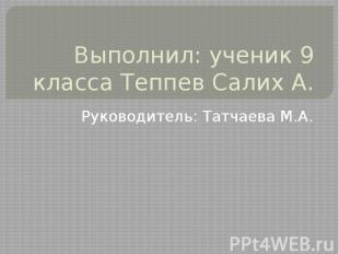 Выполнил: ученик 9 класса Теппев Салих А. Руководитель: Татчаева М.А.