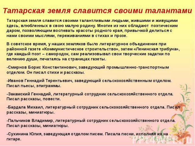 Татарская земля славится своими талантливыми людьми, жившими и живущими здесь, влюбленных в свою малую родину. Многие из них обладают поэтическим даром, позволяющим воспевать красоты родного края, привычкой делиться с нами своими мыслями, переживани…