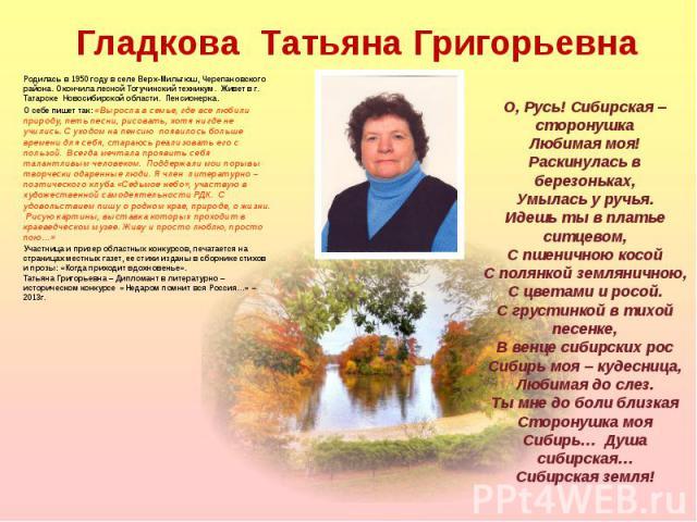 Родилась в 1950 году в селе Верх-Мильтюш, Черепановского района. Окончила лесной Тогучинский техникум. Живет в г. Татарске Новосибирской области. Пенсионерка. Родилась в 1950 году в селе Верх-Мильтюш, Черепановского района. Окончила лесной Тогучинск…