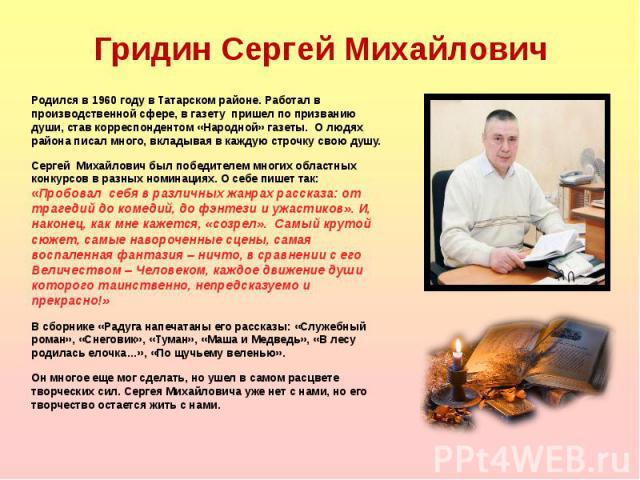Родился в 1960 году в Татарском районе. Работал в производственной сфере, в газету пришел по призванию души, став корреспондентом «Народной» газеты. О людях района писал много, вкладывая в каждую строчку свою душу. Родился в 1960 году в Татарском ра…