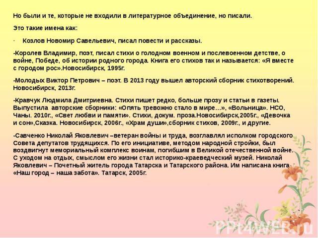 Но были и те, которые не входили в литературное объединение, но писали. Но были и те, которые не входили в литературное объединение, но писали. Это такие имена как: Козлов Новомир Савельевич, писал повести и рассказы. -Королев Владимир, поэт, писал …