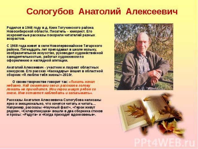 Родился в 1946 году в д. Киик Тогучинского района Новосибирской области. Писатель – юморист. Его искрометные рассказы покорили читателей разных возрастов. Родился в 1946 году в д. Киик Тогучинского района Новосибирской области. Писатель – юморист. Е…