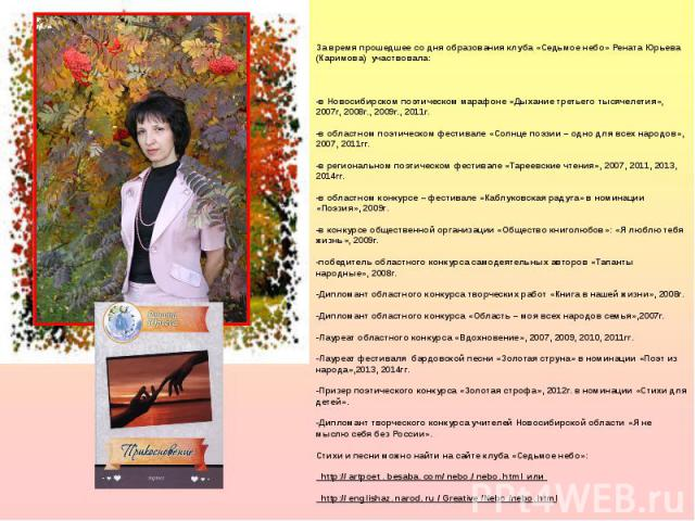 За время прошедшее со дня образования клуба «Седьмое небо» Рената Юрьева (Каримова) участвовала: -в Новосибирском поэтическом марафоне «Дыхание третьего тысячелетия», 2007г, 2008г., 2009г., 2011г. -в областном поэтическом фестивале «Солнце поэзии – …