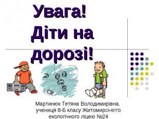 Увага! Діти на дорозі! Мартинюк Тетяна Володимирівна, учениця 8-Б класу Житомирс
