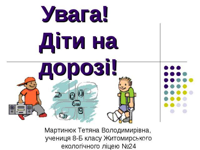 Увага! Діти на дорозі! Мартинюк Тетяна Володимирівна, учениця 8-Б класу Житомирського екологічного ліцею №24