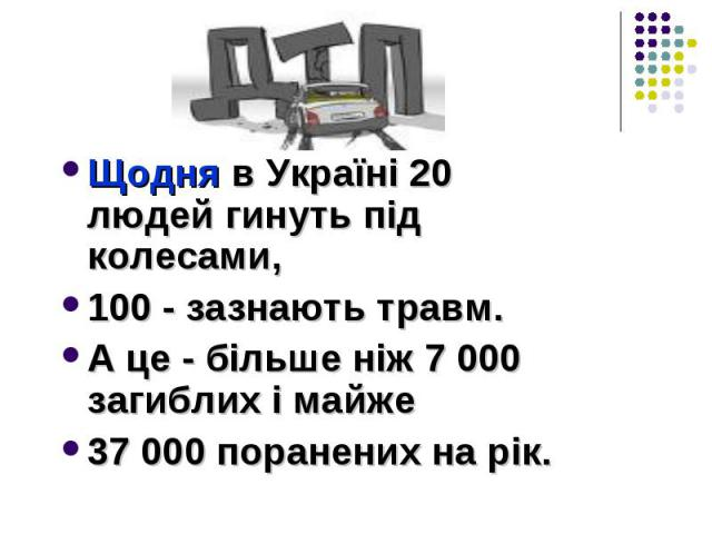 Щодня в Україні 20 людей гинуть під колесами, 100 - зазнають травм. А це - більше ніж 7 000 загиблих і майже 37 000 поранених на рік.