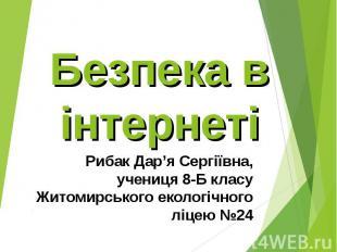 Безпека в інтернеті Рибак Дар'я Сергіївна, учениця 8-Б класу Житомирського еколо
