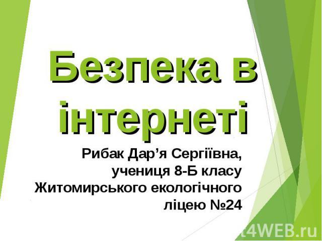Безпека в інтернеті Рибак Дар'я Сергіївна, учениця 8-Б класу Житомирського екологічного ліцею №24