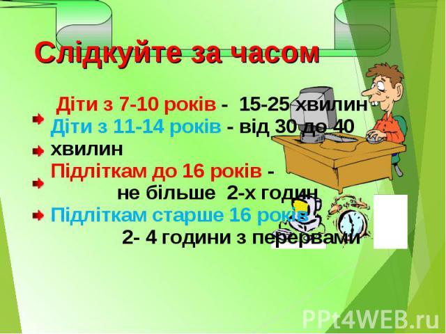 Діти з 7-10 років - 15-25 хвилинДіти з 11-14 років - від 30 до 40 хвилинПідліткам до 16 років - не більше 2-х годинПідліткам старше 16 років - 2- 4 години з перервами