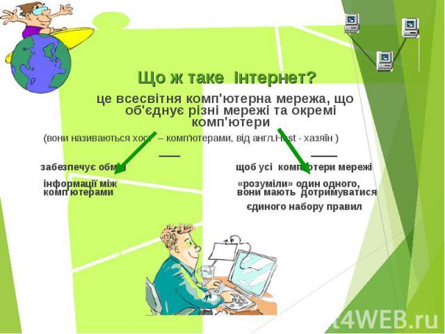 Що ж таке Інтернет? Що ж таке Інтернет? це всесвітня комп'ютерна мережа, щооб'єднує різні мережі та окремікомп'ютери (вони називаються хост – комп'ютерами, від англ.Host - хазяїн ) забезпечує обмін щоб усі комп'ютери мережі інформації між «розуміли»…