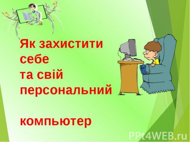 Як захистити себе та свій персональний компьютер