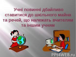 Учні повинні дбайливо ставитися до шкільного майна та речей, що належать вчителя