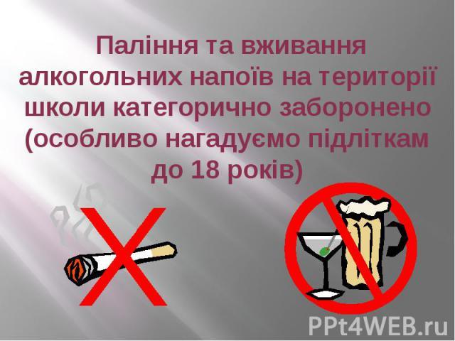 Паління та вживання алкогольних напоїв на території школи категорично заборонено (особливо нагадуємо підліткам до 18 років)