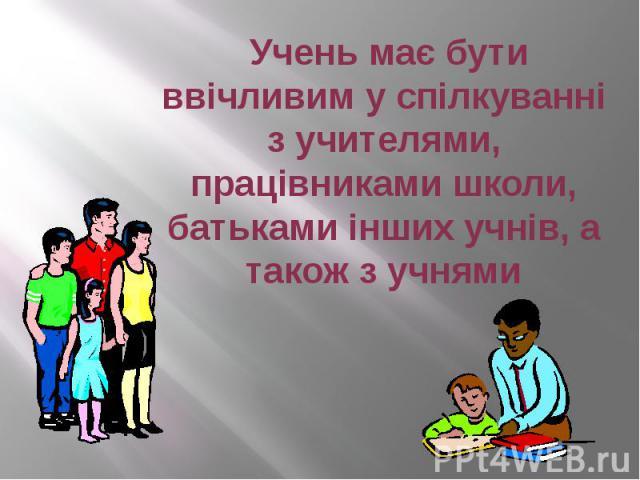 Учень має бути ввічливим у спілкуванні з учителями, працівниками школи, батьками інших учнів, а також з учнями