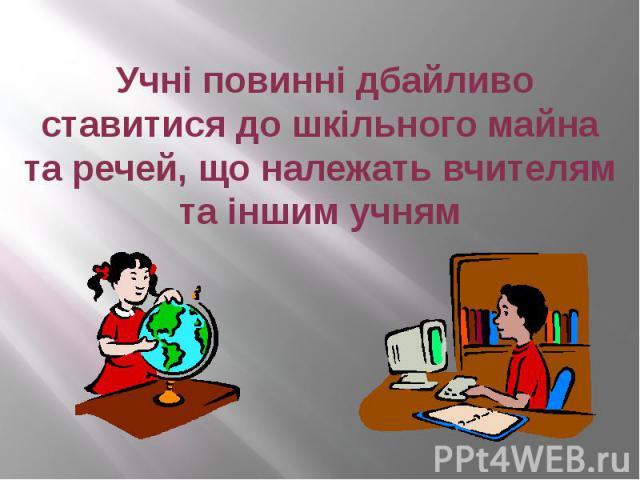 Учні повинні дбайливо ставитися до шкільного майна та речей, що належать вчителям та іншим учням
