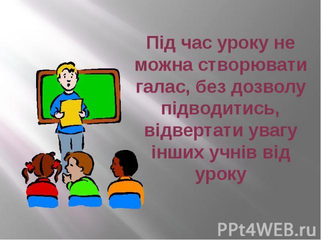Під час уроку не можна створювати галас, без дозволу підводитись, відвертати увагу інших учнів від уроку