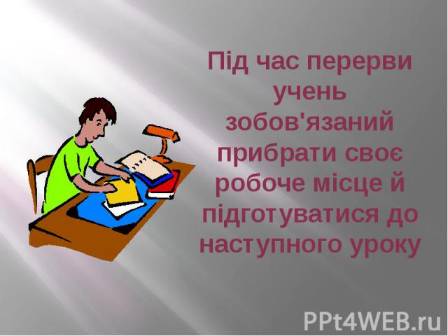 Під час перерви учень зобов'язаний прибрати своє робоче місце й підготуватися до наступного уроку