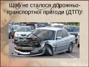 Щоб не сталося дорожньо-транспортної пригоди (ДТП)!