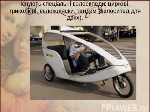 Існують спеціальні велосипеди: циркові, триколісні, велоколяски, тандем (велосип