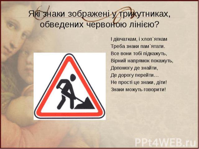 Які знаки зображені у трикутниках, обведених червоною лінією? І дівчаткам, і хлоп`яткам Треба знаки пам`ятати. Все вони тобі підкажуть, Вірний напрямок покажуть, Допомогу де знайти, Де дорогу перейти… Не прості це знаки, діти! Знаки можуть говорити!