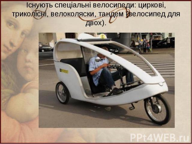 Існують спеціальні велосипеди: циркові, триколісні, велоколяски, тандем (велосипед для двох).