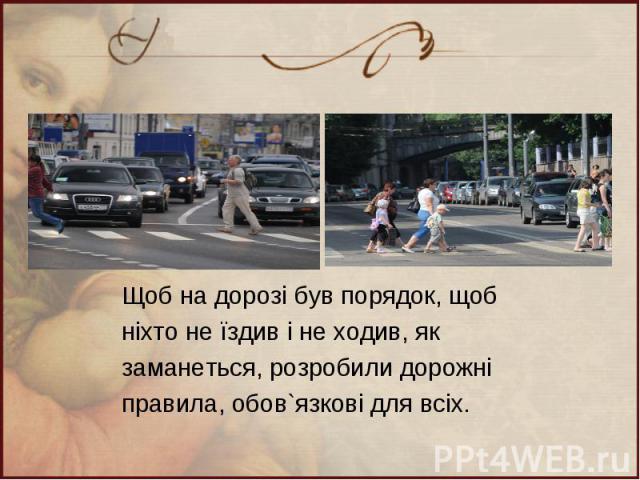 Щоб на дорозі був порядок, щоб ніхто не їздив і не ходив, як заманеться, розробили дорожні правила, обов`язкові для всіх.
