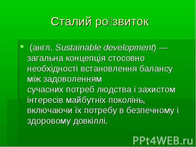 Сталий розвиток(англ.Sustainable development)— загальна концепція стосовно необхідності встановлення балансу між задоволенням сучаснихпотреблюдства і захистом інтересів майбутніх поколінь, включаючи їх потребу в безпечн…