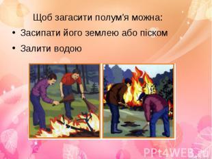 Щоб загасити полум'я можна:Щоб загасити полум'я можна:Засипати його землею або п